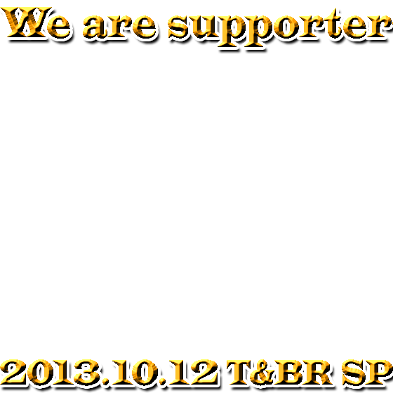 We are supporters 2013.10.12 T&B The Rising SUPER PRELUDE